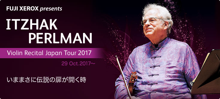 [FUJI XEROX presents ITZHAK PERLMAN Violin Recital Japan Tour 2017] 29 Oct.2017〜/いままさに伝説の扉が開く時