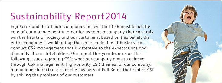 "Sustainability Report 2014 Fuji Xerox and our affiliates are implementing CSR management based on the principle that ""CSR is synonymous with corporate management"" to become a company cherished and required by customers. Based on this, all members of the company consider and respond to the expectations and requirements of stakeholders in the course of conducting core business. This report mainly provides activities that improve processes for promoting CSR management, and each individual employee who are initiating changes in the workplace."
