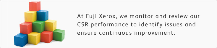 At Fuji Xerox, we monitor and review our CSR performance to identify issues and ensure continuous improvement.
