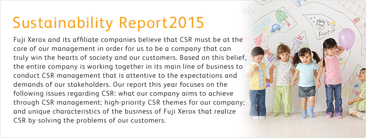[Sustainability Report 2015] Fuji Xerox and its affiliate companies believe that CSR must be at the core of our management in order for us to be a company that can truly win the hearts of society and our customers. Based on this belief, the entire company is working together in its main line of business to conduct CSR management that is attentive to the expectations and demands of our stakeholders. Our report this year focuses on the following issues regarding CSR: what our company aims to achieve through CSR management; high-priority CSR themes for our company; and unique characteristics of the business of Fuji Xerox that realize CSR by solving the problems of our customers.