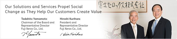 Our Solutions and Services Propel Social Change as They Help Our Customers Create Value Tadahito Yamamoto Chairman of the Board and Representative Director Fuji Xerox Co., Ltd. Hiroshi Kurihara President and Representative Director Fuji Xerox Co., Ltd.