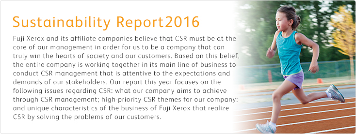 [Sustainability Report 2016] Fuji Xerox and its affiliate companies believe that CSR must be at the core of our management in order for us to be a company that can truly win the hearts of society and our customers. Based on this belief, the entire company is working together in its main line of business to conduct CSR management that is attentive to the expectations and demands of our stakeholders. Our report this year focuses on the following issues regarding CSR: what our company aims to achieve through CSR management; high-priority CSR themes for our company; and unique characteristics of the business of Fuji Xerox that realize CSR by solving the problems of our customers.