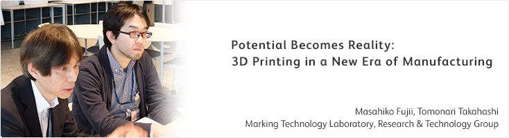 Potential Becomes Reality: 3D Printing in a New Era of Manufacturing Masahiko Fujii, Tomonari Takahashi Marking Technology Laboratory, Research & Technology Group
