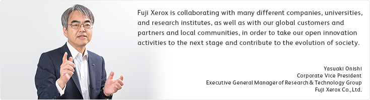 Fuji Xerox is collaborating with many different companies, universities, and research institutes, as well as with our global customers and partners and local communities, in order to take our open innovation activities to the next stage and contribute to the evolution of society. Yasuaki Onishi Corporate Vice President Executive General Manager of Research & Technology Group Fuji Xerox Co., Ltd.