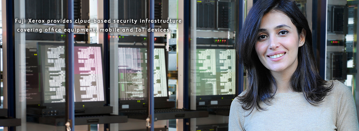Next gen. security service.Protect Information.Fuji Xerox provides cloud-based security infrastructure covering office equipment, mobile and IoT devices.